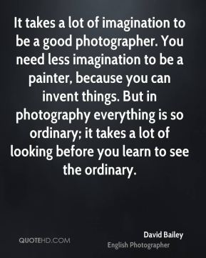 David Bailey - It takes a lot of imagination to be a good photographer. You need less imagination to be a painter, because you can invent things. But in photography everything is so ordinary; it takes a lot of looking before you learn to see the ordinary.