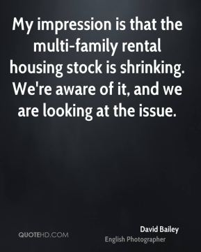 David Bailey - My impression is that the multi-family rental housing stock is shrinking. We're aware of it, and we are looking at the issue.