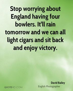 David Bailey - Stop worrying about England having four bowlers. It'll rain tomorrow and we can all light cigars and sit back and enjoy victory.