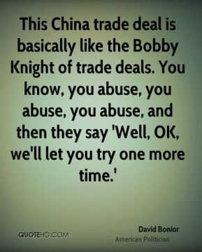 David Bonior - This China trade deal is basically like the Bobby Knight of trade deals. You know, you abuse, you abuse, you abuse, and then they say 'Well, OK, we'll let you try one more time.'