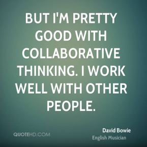 David Bowie - But I'm pretty good with collaborative thinking. I work well with other people.