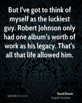 David Bowie - But I've got to think of myself as the luckiest guy. Robert Johnson only had one album's worth of work as his legacy. That's all that life allowed him.
