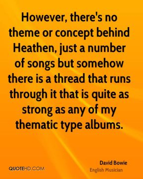 David Bowie - However, there's no theme or concept behind Heathen, just a number of songs but somehow there is a thread that runs through it that is quite as strong as any of my thematic type albums.