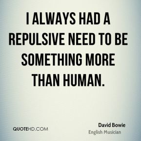 I always had a repulsive need to be something more than human.