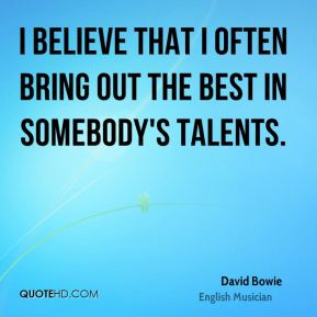 David Bowie - I believe that I often bring out the best in somebody's talents.