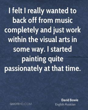 I felt I really wanted to back off from music completely and just work within the visual arts in some way. I started painting quite passionately at that time.
