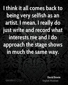 I think it all comes back to being very selfish as an artist. I mean, I really do just write and record what interests me and I do approach the stage shows in much the same way.