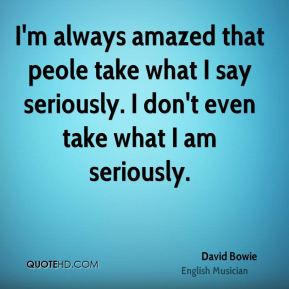I'm always amazed that peole take what I say seriously. I don't even take what I am seriously.
