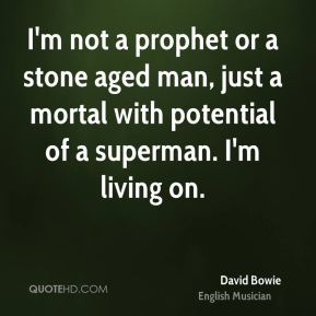 David Bowie - I'm not a prophet or a stone aged man, just a mortal with potential of a superman. I'm living on.