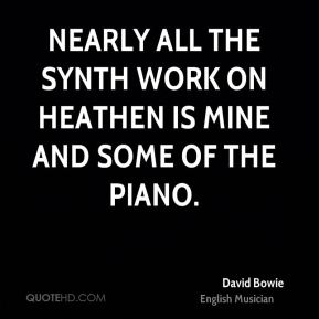 Nearly all the synth work on Heathen is mine and some of the piano.