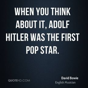 When you think about it, Adolf Hitler was the first pop star.