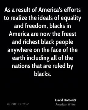 As a result of America's efforts to realize the ideals of equality and freedom, blacks in America are now the freest and richest black people anywhere on the face of the earth including all of the nations that are ruled by blacks.