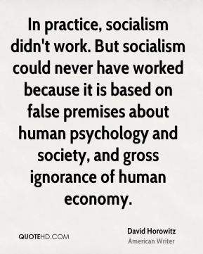 In practice, socialism didn't work. But socialism could never have worked because it is based on false premises about human psychology and society, and gross ignorance of human economy.