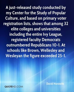 David Horowitz - A just-released study conducted by my Center for the Study of Popular Culture, and based on primary voter registration lists, shows that among 32 elite colleges and universities including the entire Ivy League, registered faculty Democrats outnumbered Republicans 10-1. At schools like Brown, Wellesley and Wesleyan the figure exceeded 25-1.