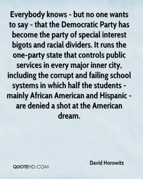 Everybody knows - but no one wants to say - that the Democratic Party has become the party of special interest bigots and racial dividers. It runs the one-party state that controls public services in every major inner city, including the corrupt and failing school systems in which half the students - mainly African American and Hispanic - are denied a shot at the American dream.