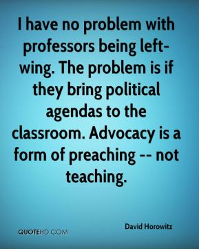 David Horowitz - I have no problem with professors being left-wing. The problem is if they bring political agendas to the classroom. Advocacy is a form of preaching -- not teaching.