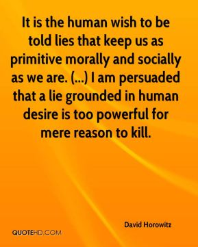 David Horowitz - It is the human wish to be told lies that keep us as primitive morally and socially as we are. (...) I am persuaded that a lie grounded in human desire is too powerful for mere reason to kill.