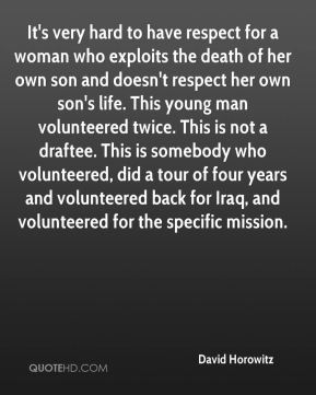 It's very hard to have respect for a woman who exploits the death of her own son and doesn't respect her own son's life. This young man volunteered twice. This is not a draftee. This is somebody who volunteered, did a tour of four years and volunteered back for Iraq, and volunteered for the specific mission.