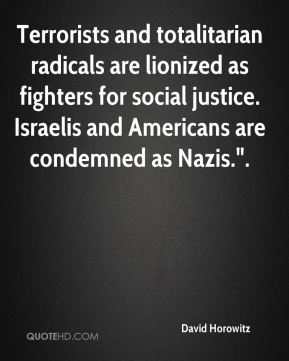 """David Horowitz - Terrorists and totalitarian radicals are lionized as fighters for social justice. Israelis and Americans are condemned as Nazis.""""."""