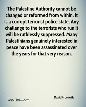 The Palestine Authority cannot be changed or reformed from within. It is a corrupt terrorist police state. Any challenge to the terrorists who run it will be ruthlessly suppressed. Many Palestinians genuinely interested in peace have been assassinated over the years for that very reason.