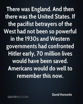 David Horowitz - There was England. And then there was the United States. If the pacifist betrayers of the West had not been so powerful in the 1930s and Western governments had confronted Hitler early, 70 million lives would have been saved. Americans would do well to remember this now.