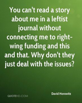 You can't read a story about me in a leftist journal without connecting me to right-wing funding and this and that. Why don't they just deal with the issues?