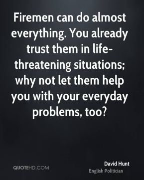 David Hunt - Firemen can do almost everything. You already trust them in life-threatening situations; why not let them help you with your everyday problems, too?