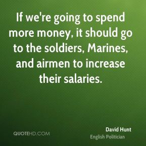 David Hunt - If we're going to spend more money, it should go to the soldiers, Marines, and airmen to increase their salaries.