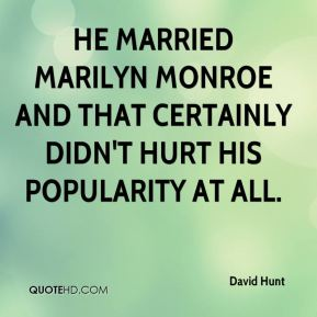 David Hunt - He married Marilyn Monroe and that certainly didn't hurt his popularity at all.