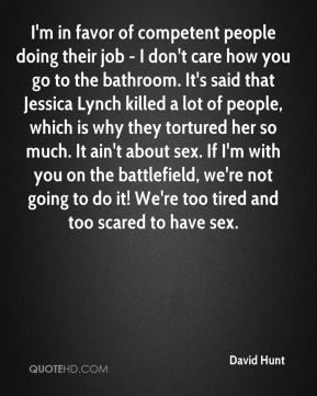 I'm in favor of competent people doing their job - I don't care how you go to the bathroom. It's said that Jessica Lynch killed a lot of people, which is why they tortured her so much. It ain't about sex. If I'm with you on the battlefield, we're not going to do it! We're too tired and too scared to have sex.