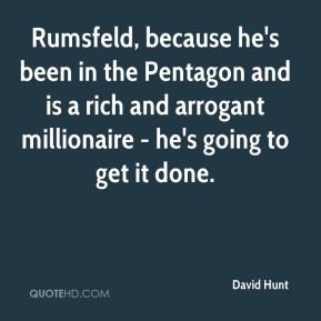 David Hunt - Rumsfeld, because he's been in the Pentagon and is a rich and arrogant millionaire - he's going to get it done.