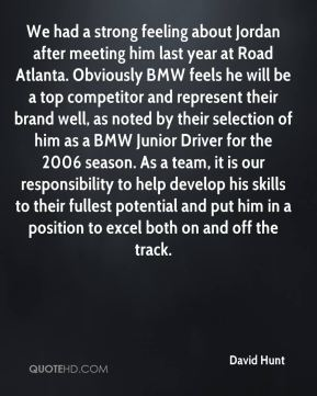We had a strong feeling about Jordan after meeting him last year at Road Atlanta. Obviously BMW feels he will be a top competitor and represent their brand well, as noted by their selection of him as a BMW Junior Driver for the 2006 season. As a team, it is our responsibility to help develop his skills to their fullest potential and put him in a position to excel both on and off the track.