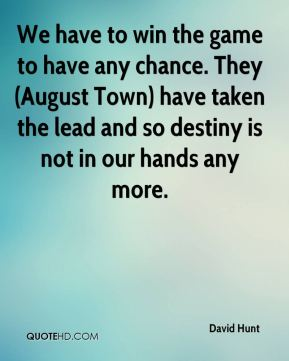 David Hunt - We have to win the game to have any chance. They (August Town) have taken the lead and so destiny is not in our hands any more.