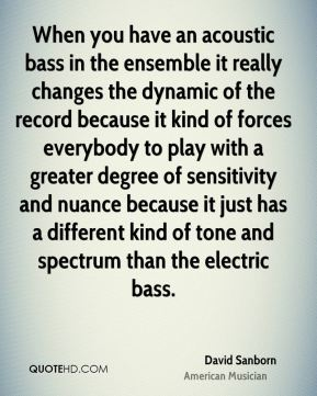 David Sanborn - When you have an acoustic bass in the ensemble it really changes the dynamic of the record because it kind of forces everybody to play with a greater degree of sensitivity and nuance because it just has a different kind of tone and spectrum than the electric bass.