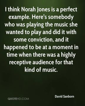 I think Norah Jones is a perfect example. Here's somebody who was playing the music she wanted to play and did it with some conviction, and it happened to be at a moment in time when there was a highly receptive audience for that kind of music.