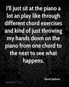 I'll just sit at the piano a lot an play like through different chord exercises and kind of just throwing my hands down on the piano from one chord to the next to see what happens.