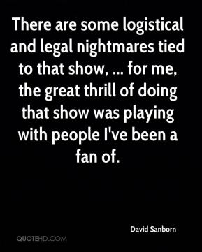 There are some logistical and legal nightmares tied to that show, ... for me, the great thrill of doing that show was playing with people I've been a fan of.