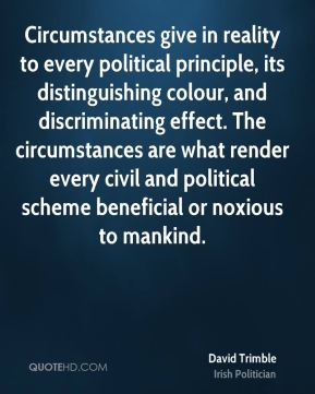 David Trimble - Circumstances give in reality to every political principle, its distinguishing colour, and discriminating effect. The circumstances are what render every civil and political scheme beneficial or noxious to mankind.