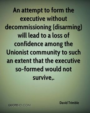 David Trimble - An attempt to form the executive without decommissioning (disarming) will lead to a loss of confidence among the Unionist community to such an extent that the executive so-formed would not survive.