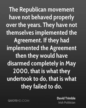 The Republican movement have not behaved properly over the years. They have not themselves implemented the Agreement. If they had implemented the Agreement then they would have disarmed completely in May 2000, that is what they undertook to do, that is what they failed to do.