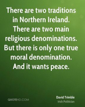 David Trimble - There are two traditions in Northern Ireland. There are two main religious denominations. But there is only one true moral denomination. And it wants peace.