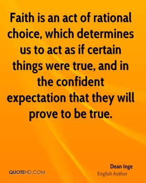 Dean Inge - Faith is an act of rational choice, which determines us to act as if certain things were true, and in the confident expectation that they will prove to be true.