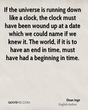 Dean Inge - If the universe is running down like a clock, the clock must have been wound up at a date which we could name if we knew it. The world, if it is to have an end in time, must have had a beginning in time.