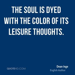 The soul is dyed with the color of its leisure thoughts.
