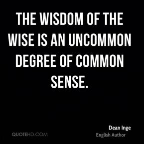 The wisdom of the wise is an uncommon degree of common sense.