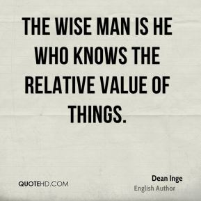 Dean Inge - The wise man is he who knows the relative value of things.