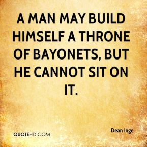 Dean Inge - A man may build himself a throne of bayonets, but he cannot sit on it.