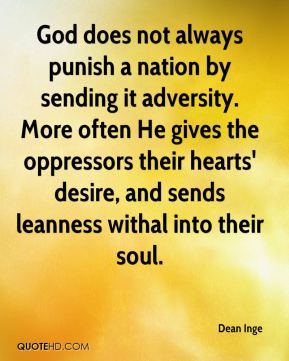God does not always punish a nation by sending it adversity. More often He gives the oppressors their hearts' desire, and sends leanness withal into their soul.