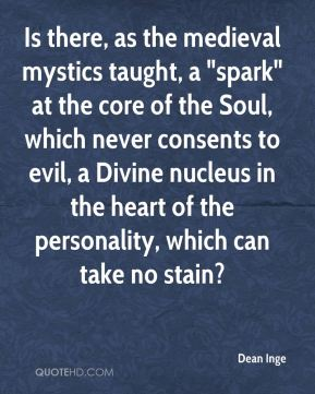 "Dean Inge - Is there, as the medieval mystics taught, a ""spark"" at the core of the Soul, which never consents to evil, a Divine nucleus in the heart of the personality, which can take no stain?"