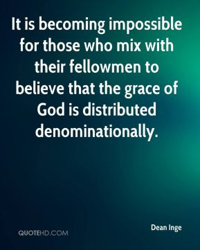 Dean Inge - It is becoming impossible for those who mix with their fellowmen to believe that the grace of God is distributed denominationally.